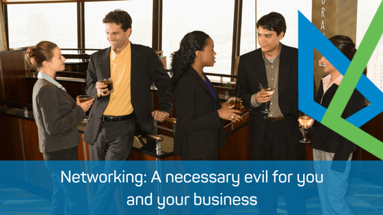 Networking: A necessary evil for you and your business