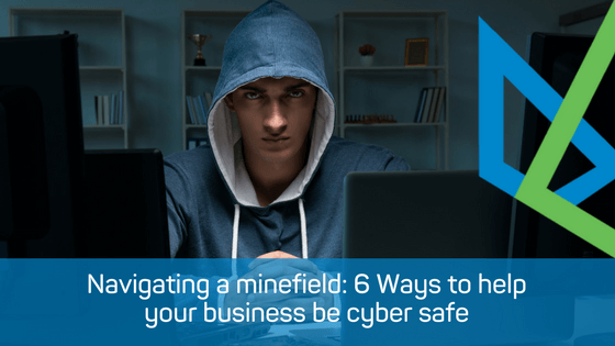 Navigating a Minefield: 6 Ways to help your business be Cyber safe